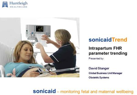 Sonicaid – monitoring fetal and maternal wellbeing sonicaidTrend Intrapartum FHR parameter trending Presented by: David Stanger Global Business Unit Manager.