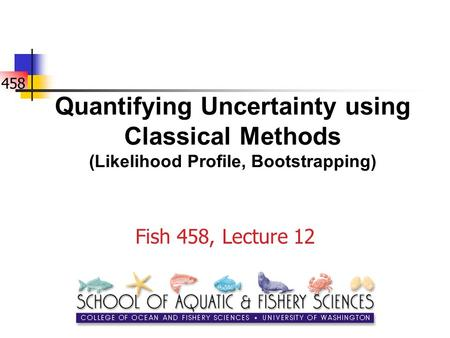 458 Quantifying Uncertainty using Classical Methods (Likelihood Profile, Bootstrapping) Fish 458, Lecture 12.
