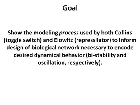Goal Show the modeling process used by both Collins (toggle switch) and Elowitz (repressilator) to inform design of biological network necessary to encode.