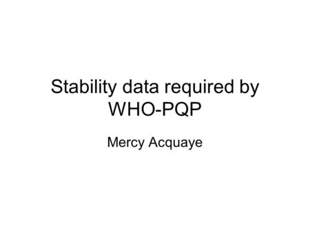 Stability data required by WHO-PQP Mercy Acquaye.