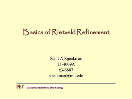 Basics of Rietveld Refinement Scott A Speakman 13-4009A x3-6887
