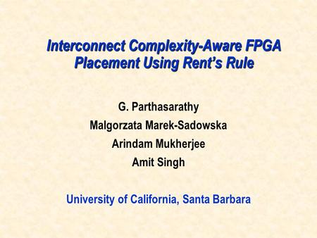 Interconnect Complexity-Aware FPGA Placement Using Rent's Rule G. Parthasarathy Malgorzata Marek-Sadowska Arindam Mukherjee Amit Singh University of California,