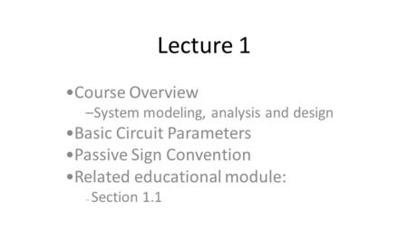 Lecture 1 Course Overview –System modeling, analysis and design Basic Circuit Parameters Passive Sign Convention Related educational module: – Section.