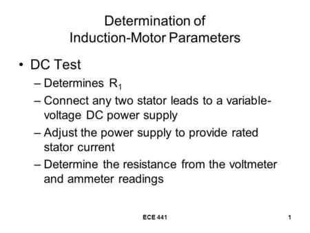 ECE 4411 Determination of Induction-Motor Parameters DC Test –Determines R 1 –Connect any two stator leads to a variable- voltage DC power supply –Adjust.