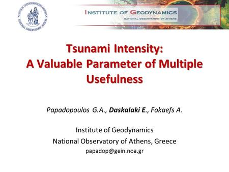 Tsunami Intensity: A Valuable Parameter of Multiple Usefulness Papadopoulos G.A., Daskalaki E., Fokaefs A. Institute of Geodynamics National Observatory.