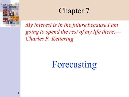 1 Chapter 7 My interest is in the future because I am going to spend the rest of my life there.— Charles F. Kettering Forecasting.