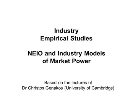 Industry Empirical Studies NEIO and Industry Models of Market Power Based on the lectures of Dr Christos Genakos (University of Cambridge)