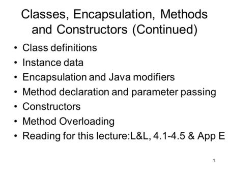1 Classes, Encapsulation, Methods and Constructors (Continued) Class definitions Instance data Encapsulation and Java modifiers Method declaration and.