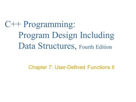 C++ Programming: Program Design Including Data Structures, Fourth Edition Chapter 7: User-Defined Functions II.
