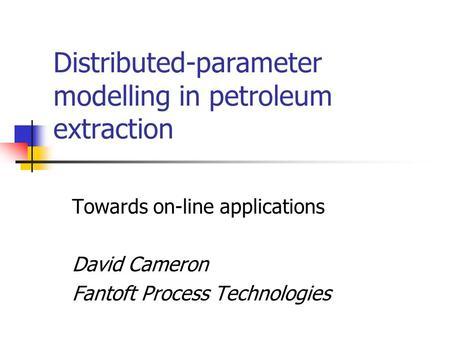 Distributed-parameter modelling in petroleum extraction Towards on-line applications David Cameron Fantoft Process Technologies.