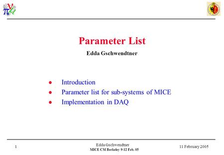 MICE CM Berkeley 9-12 Feb. 05 11 February 2005 Edda Gschwendtner 1 Parameter List Edda Gschwendtner Introduction Parameter list for sub-systems of MICE.