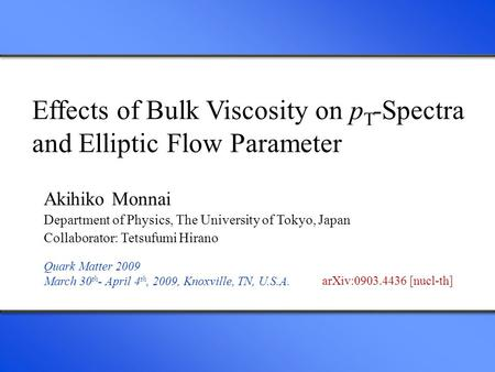 Effects of Bulk Viscosity on p T -Spectra and Elliptic Flow Parameter Akihiko Monnai Department of Physics, The University of Tokyo, Japan Collaborator: