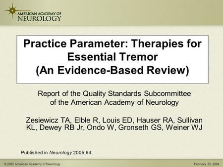 © 2005 American Academy of NeurologyFebruary 25, 2004 Practice Parameter: Therapies for Essential Tremor (An Evidence-Based Review) Report of the Quality.