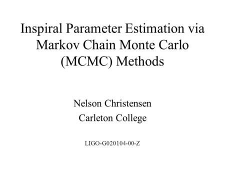Inspiral Parameter Estimation via Markov Chain Monte Carlo (MCMC) Methods Nelson Christensen Carleton College LIGO-G020104-00-Z.
