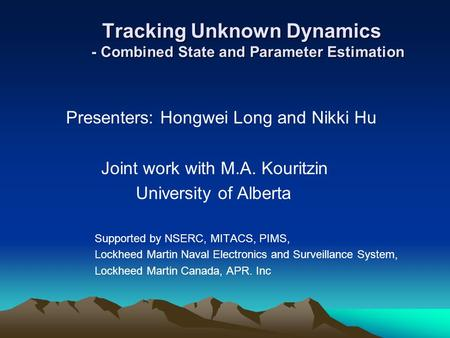 Tracking Unknown Dynamics - Combined State and Parameter Estimation Tracking Unknown Dynamics - Combined State and Parameter Estimation Presenters: Hongwei.