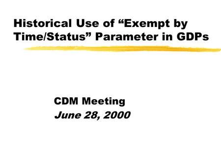 "Historical Use of ""Exempt by Time/Status"" Parameter in GDPs CDM Meeting June 28, 2000."