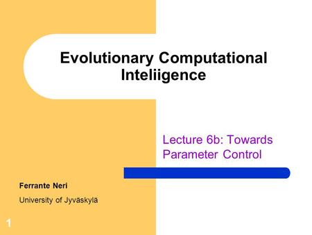 1 Evolutionary Computational Inteliigence Lecture 6b: Towards Parameter Control Ferrante Neri University of Jyväskylä.