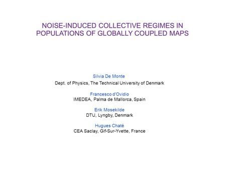 NOISE-INDUCED COLLECTIVE REGIMES IN POPULATIONS OF GLOBALLY COUPLED MAPS Silvia De Monte Dept. of Physics, The Technical University of Denmark Francesco.