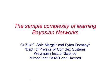 . The sample complexity of learning Bayesian Networks Or Zuk*^, Shiri Margel* and Eytan Domany* *Dept. of Physics of Complex Systems Weizmann Inst. of.