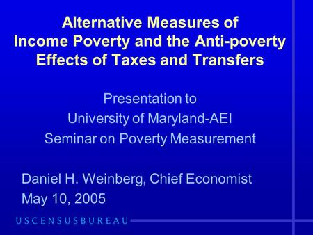 Alternative Measures of Income Poverty and the Anti-poverty Effects of Taxes and Transfers Presentation to University of Maryland-AEI Seminar on Poverty.