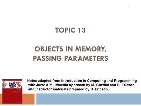 TOPIC 13 OBJECTS IN MEMORY, PASSING PARAMETERS 1 Notes adapted from Introduction to Computing and Programming with Java: A Multimedia Approach by M. Guzdial.