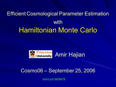 Efficient Cosmological Parameter Estimation with Hamiltonian Monte Carlo Amir Hajian Amir Hajian Cosmo06 – September 25, 2006 Astro-ph/0608679.