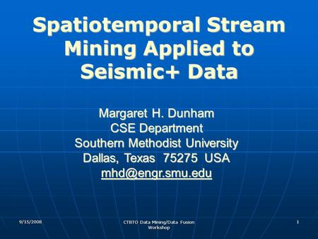 9/15/2008 CTBTO Data Mining/Data Fusion Workshop 1 Spatiotemporal Stream Mining Applied to Seismic+ Data Margaret H. Dunham CSE Department Southern Methodist.