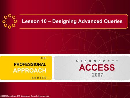 © 2008 The McGraw-Hill Companies, Inc. All rights reserved. ACCESS 2007 M I C R O S O F T ® THE PROFESSIONAL APPROACH S E R I E S Lesson 10 – Designing.