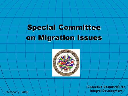 Special Committee on Migration Issues Executive Secretariat for Integral Development October 7, 2008.