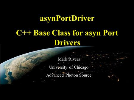 EPICS Collaboration Meeting, June 3, 2010 asynPortDriver C++ Base Class for asyn Port Drivers Mark Rivers University of Chicago Advanced Photon Source.