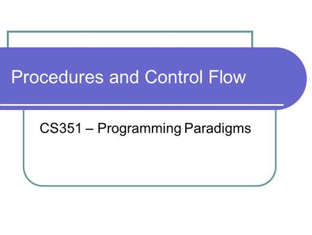 Procedures and Control Flow CS351 – Programming Paradigms.