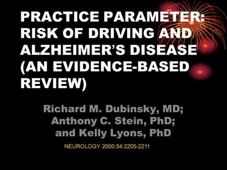 PRACTICE PARAMETER: RISK OF DRIVING AND ALZHEIMER ' S DISEASE (AN EVIDENCE-BASED REVIEW) Richard M. Dubinsky, MD; Anthony C. Stein, PhD; and Kelly Lyons,