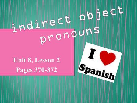 "Unit 8, Lesson 2 Pages 370-372. An indirect object is the recipient of a verb in a sentence. For instance, if you said ""My mother gave the cat to me"","