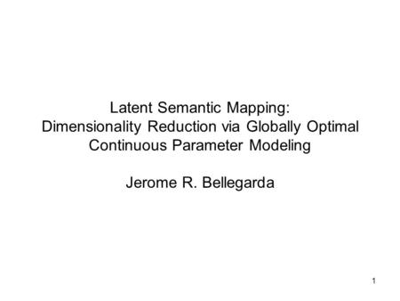 1 Latent Semantic Mapping: Dimensionality Reduction via Globally Optimal Continuous Parameter Modeling Jerome R. Bellegarda.