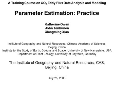 A Training Course on CO 2 Eddy Flux Data Analysis and Modeling Parameter Estimation: Practice Katherine Owen John Tenhunen Xiangming Xiao Institute of.