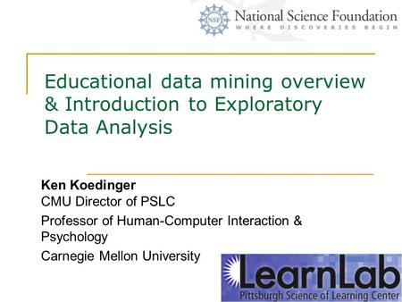 Educational data mining overview & Introduction to Exploratory Data Analysis Ken Koedinger CMU Director of PSLC Professor of Human-Computer Interaction.