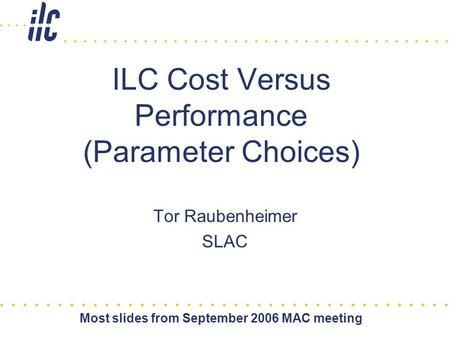 Most slides from September 2006 MAC meeting ILC Cost Versus Performance (Parameter Choices) Tor Raubenheimer SLAC.
