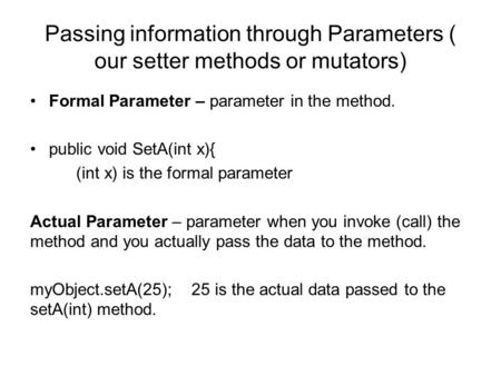 Passing information through Parameters ( our setter methods or mutators) Formal Parameter – parameter in the method. public void SetA(int x){ (int x) is.