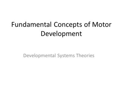 Fundamental Concepts of Motor Development Developmental Systems Theories.