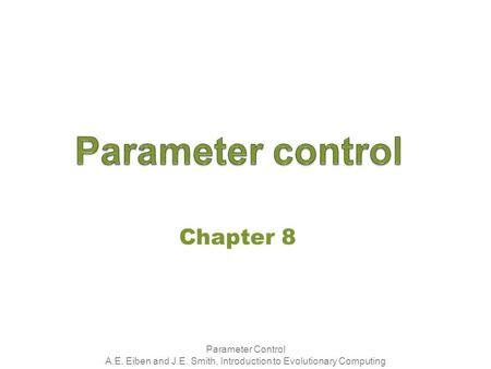 Parameter Control A.E. Eiben and J.E. Smith, Introduction to Evolutionary Computing Chapter 8.