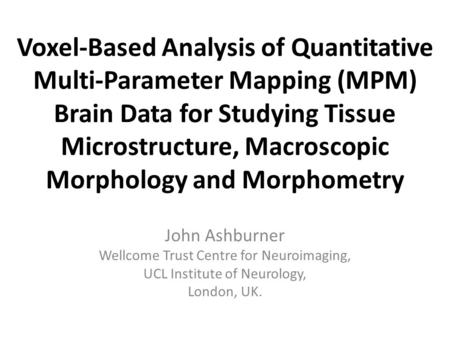 Voxel-Based Analysis of Quantitative Multi-Parameter Mapping (MPM) Brain Data for Studying Tissue Microstructure, Macroscopic Morphology and Morphometry.