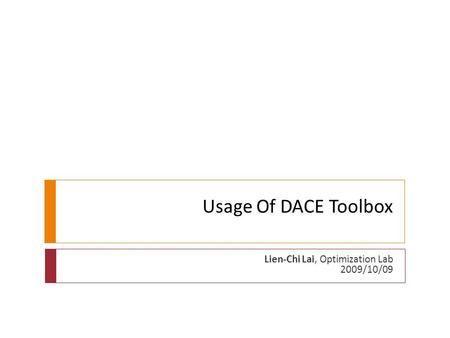 Usage Of DACE Toolbox Lien-Chi Lai, Optimization Lab 2009/10/09.