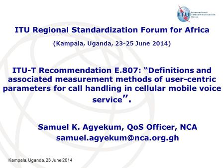 "Kampala, Uganda, 23 June 2014 ITU-T Recommendation E.807: ""Definitions and associated measurement methods of user-centric parameters for call handling."