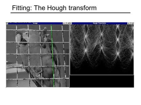 Fitting: The Hough transform. Voting schemes Let each feature vote for all the models that are compatible with it Hopefully the noise features will not.