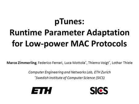 PTunes: Runtime Parameter Adaptation for Low-power MAC Protocols Marco Zimmerling, Federico Ferrari, Luca Mottola *, Thiemo Voigt *, Lothar Thiele Computer.