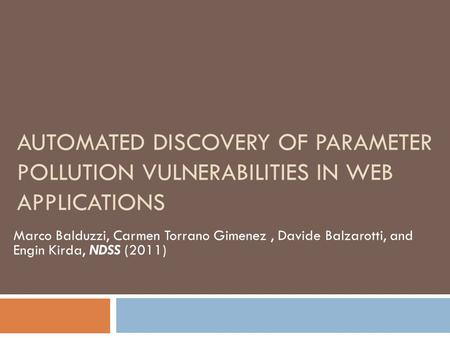 AUTOMATED DISCOVERY OF PARAMETER POLLUTION VULNERABILITIES IN WEB APPLICATIONS Marco Balduzzi, Carmen Torrano Gimenez, Davide Balzarotti, and Engin Kirda,
