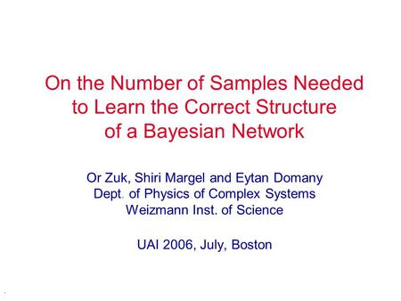 . On the Number of Samples Needed to Learn the Correct Structure of a Bayesian Network Or Zuk, Shiri Margel and Eytan Domany Dept. of Physics of Complex.