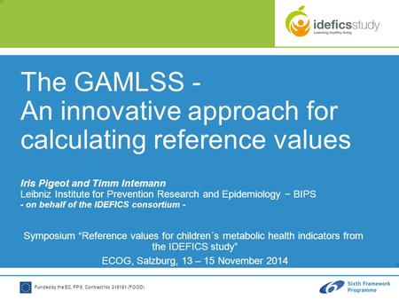 Funded by the EC, FP 6, Contract No. 016181 (FOOD) The GAMLSS - An innovative approach for calculating reference values Iris Pigeot and Timm Intemann Leibniz.