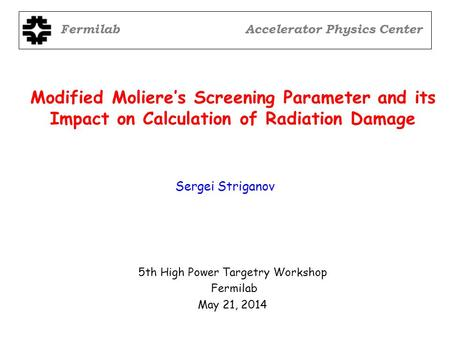 Modified Moliere's Screening Parameter and its Impact on Calculation of Radiation Damage 5th High Power Targetry Workshop Fermilab May 21, 2014 Sergei.