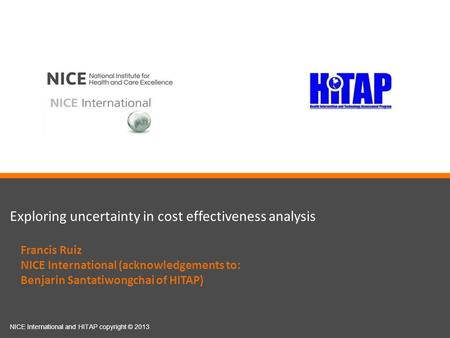 Exploring uncertainty in cost effectiveness analysis NICE International and HITAP copyright © 2013 Francis Ruiz NICE International (acknowledgements to:
